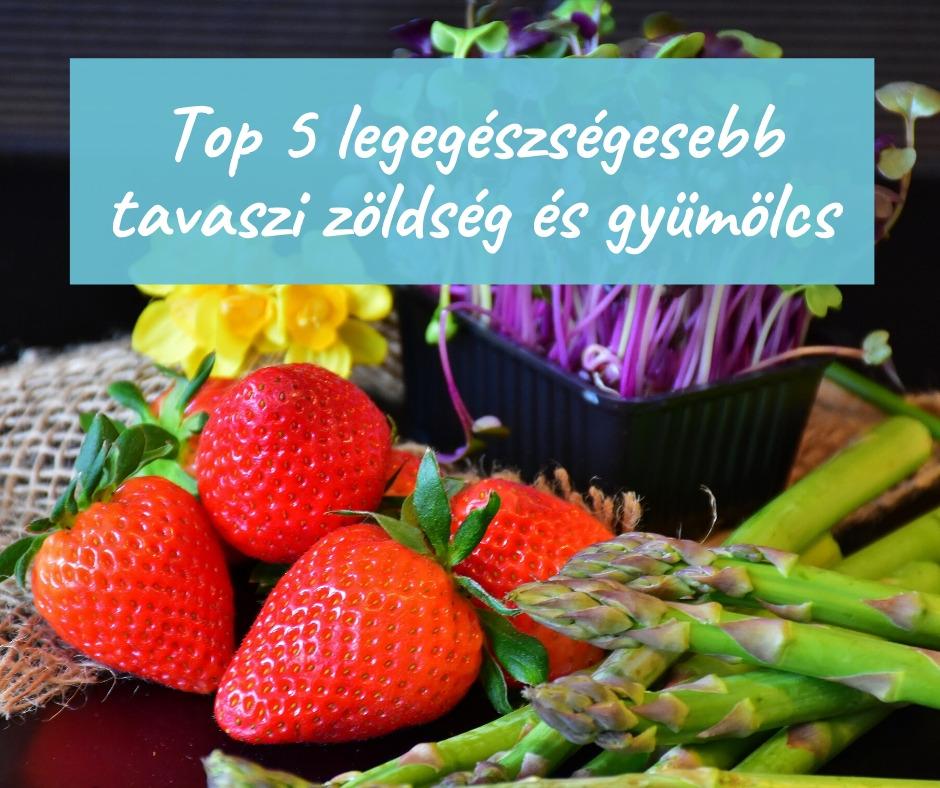 Top 5 legegészségesebb tavaszi zöldség és gyümölcs